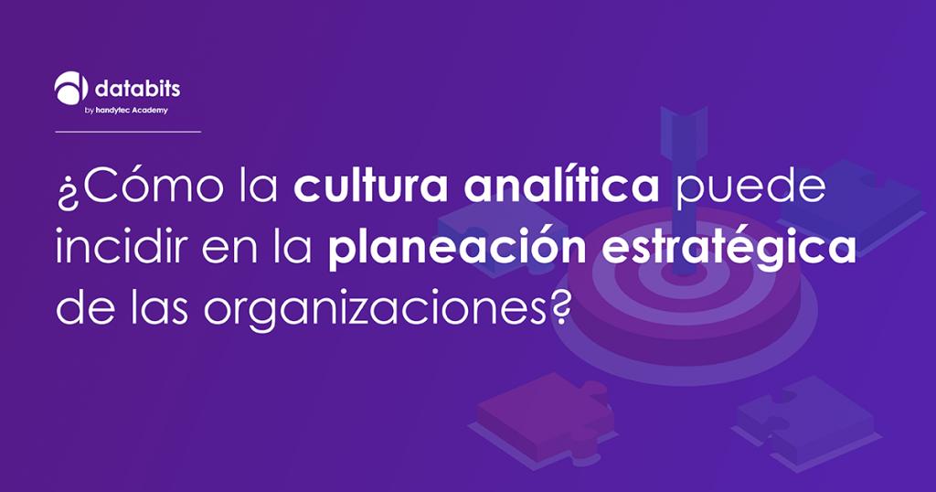 ¿Cómo la cultura analítica puede incidir en la planeación estratégica de las organizaciones?